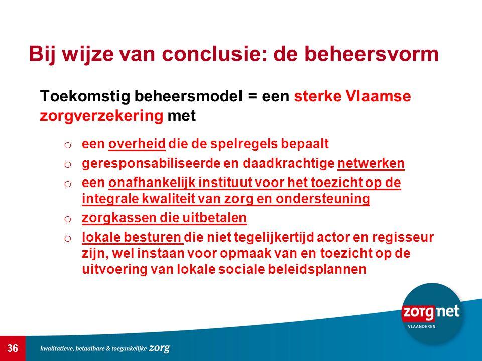 36 Bij wijze van conclusie: de beheersvorm Toekomstig beheersmodel = een sterke Vlaamse zorgverzekering met o een overheid die de spelregels bepaalt o geresponsabiliseerde en daadkrachtige netwerken o een onafhankelijk instituut voor het toezicht op de integrale kwaliteit van zorg en ondersteuning o zorgkassen die uitbetalen o lokale besturen die niet tegelijkertijd actor en regisseur zijn, wel instaan voor opmaak van en toezicht op de uitvoering van lokale sociale beleidsplannen