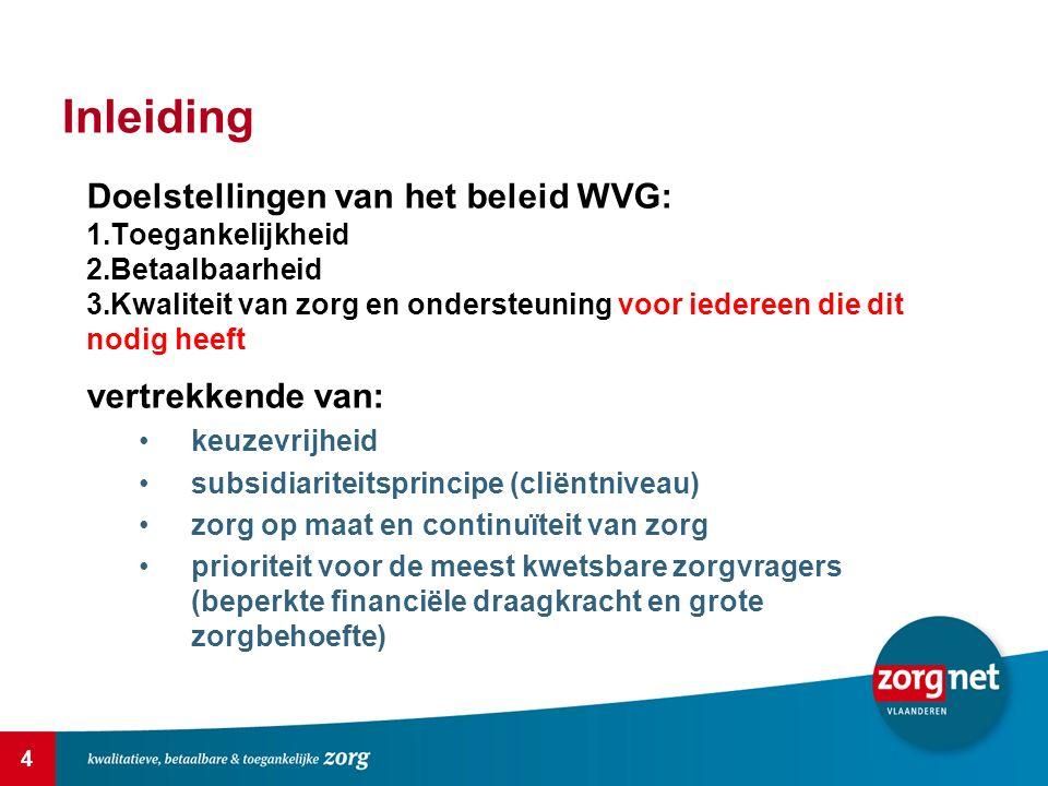 4 Inleiding Doelstellingen van het beleid WVG: 1.Toegankelijkheid 2.Betaalbaarheid 3.Kwaliteit van zorg en ondersteuning voor iedereen die dit nodig heeft vertrekkende van: keuzevrijheid subsidiariteitsprincipe (cliëntniveau) zorg op maat en continuïteit van zorg prioriteit voor de meest kwetsbare zorgvragers (beperkte financiële draagkracht en grote zorgbehoefte)