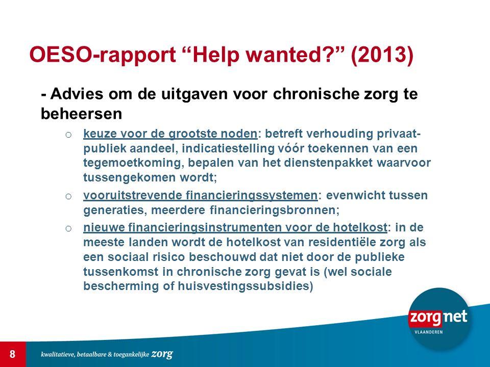 9 OESO-rapport Help wanted? (2013) - Advies om ook meer toegevoegde waarde te zoeken d.m.v.: o meer thuiszorg; o productiviteitsverhoging op basis van P4P (pay for performance), keuzevrijheid voor de gebruiker, technologische innovatie; o promoten van een gezonde levensstijl en van preventie; o vlotter komen tot het gebruik van het meest gepaste zorgaanbod, via een voldoende beschikbaar aanbod, aangepaste financieringsmodellen en trajectbegeleiding; o efficiëntie realiseren o.b.v.