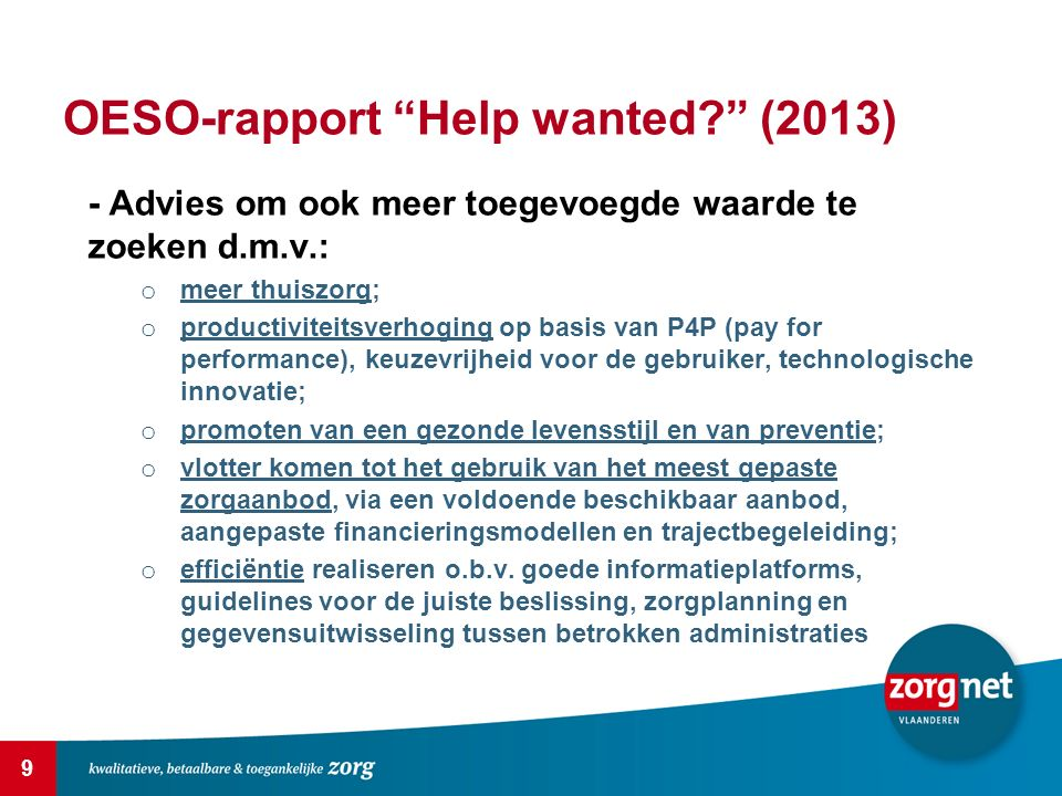 9 OESO-rapport Help wanted (2013) - Advies om ook meer toegevoegde waarde te zoeken d.m.v.: o meer thuiszorg; o productiviteitsverhoging op basis van P4P (pay for performance), keuzevrijheid voor de gebruiker, technologische innovatie; o promoten van een gezonde levensstijl en van preventie; o vlotter komen tot het gebruik van het meest gepaste zorgaanbod, via een voldoende beschikbaar aanbod, aangepaste financieringsmodellen en trajectbegeleiding; o efficiëntie realiseren o.b.v.