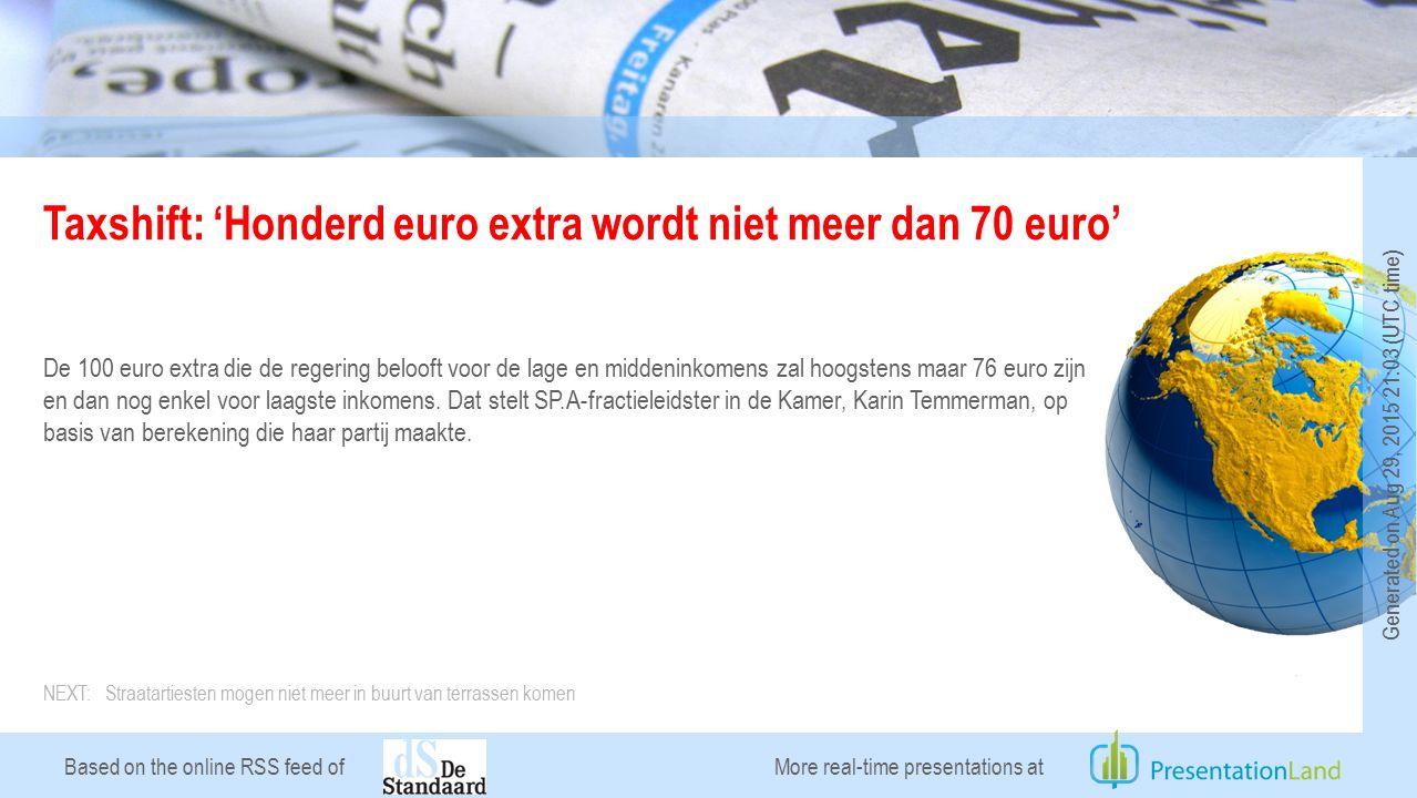 Based on the online RSS feed of Taxshift: 'Honderd euro extra wordt niet meer dan 70 euro' De 100 euro extra die de regering belooft voor de lage en middeninkomens zal hoogstens maar 76 euro zijn en dan nog enkel voor laagste inkomens.