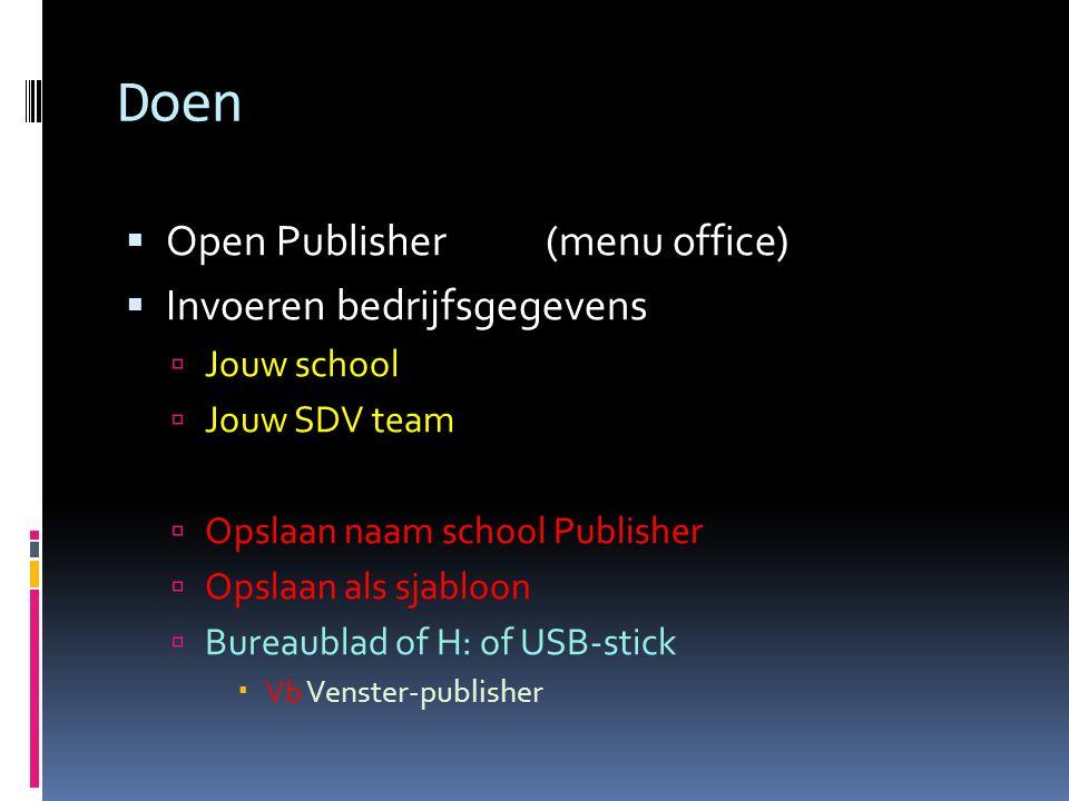 Doen  Open Publisher (menu office)  Invoeren bedrijfsgegevens  Jouw school  Jouw SDV team  Opslaan naam school Publisher  Opslaan als sjabloon  Bureaublad of H: of USB-stick  Vb Venster-publisher