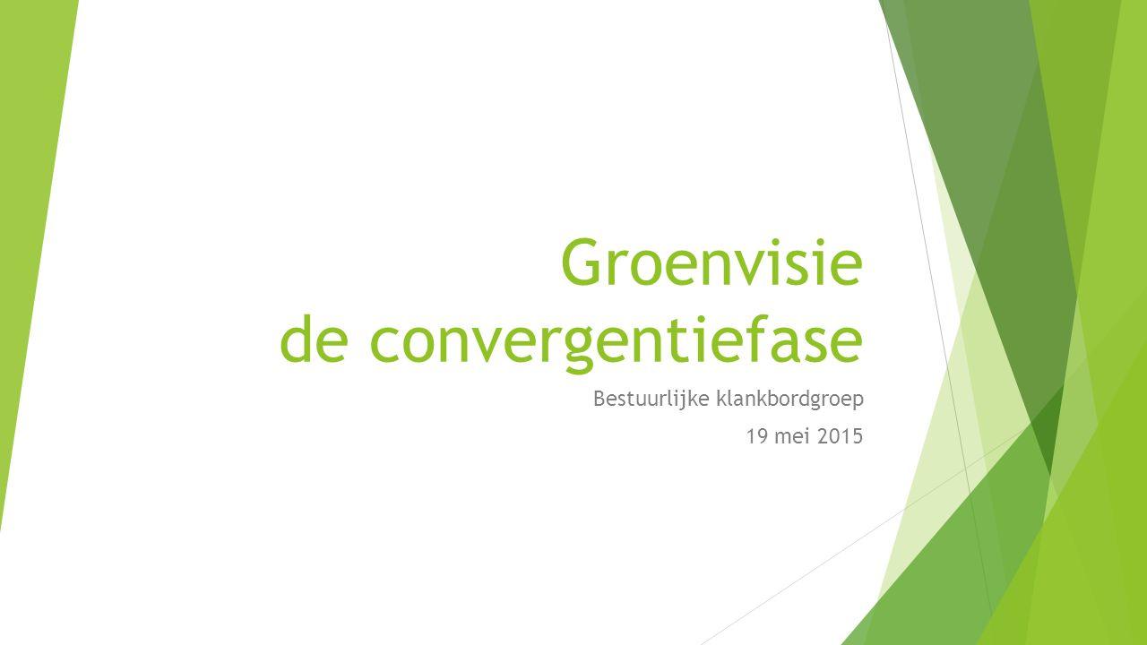 Groenvisie de convergentiefase Bestuurlijke klankbordgroep 19 mei 2015