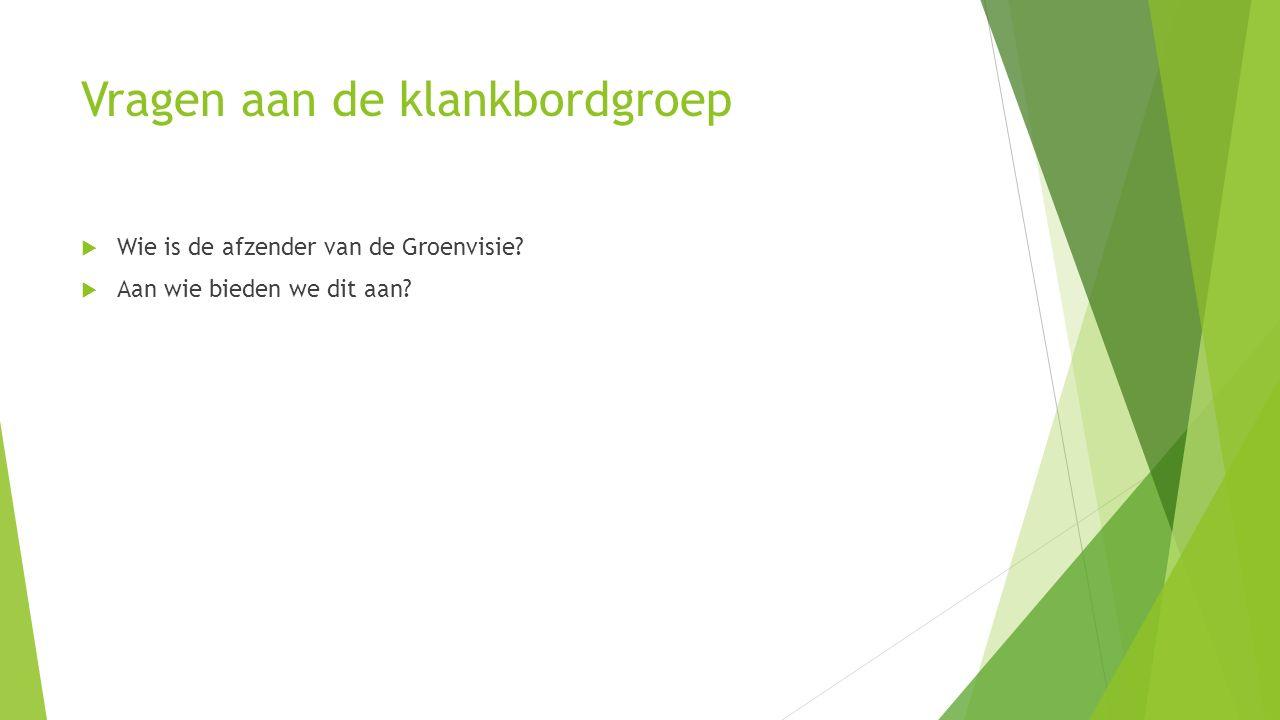 Vragen aan de klankbordgroep  Wie is de afzender van de Groenvisie?  Aan wie bieden we dit aan?