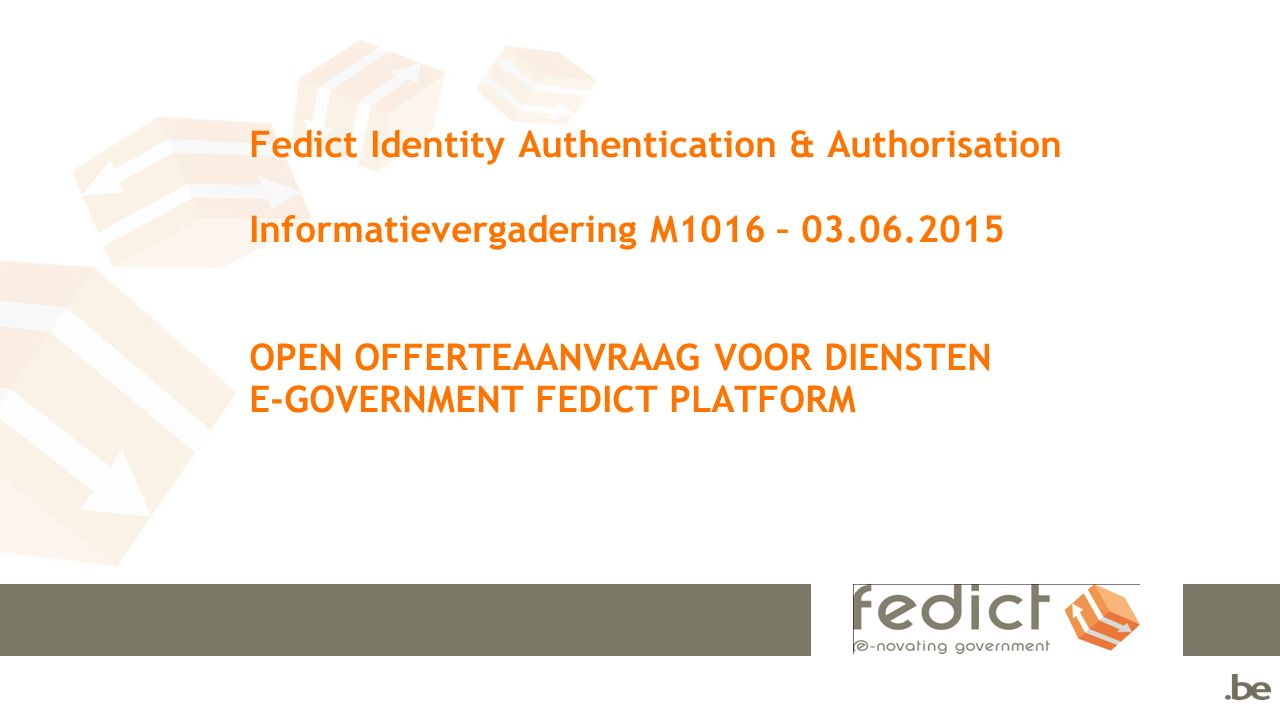 Fedict Identity Authentication & Authorisation Informatievergadering M1016 – 03.06.2015 OPEN OFFERTEAANVRAAG VOOR DIENSTEN E-GOVERNMENT FEDICT PLATFOR