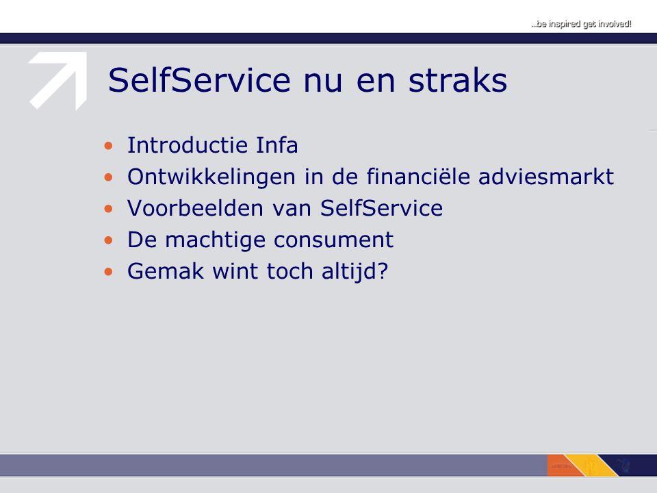 SelfService nu en straks Introductie Infa Ontwikkelingen in de financiële adviesmarkt Voorbeelden van SelfService De machtige consument Gemak wint toc
