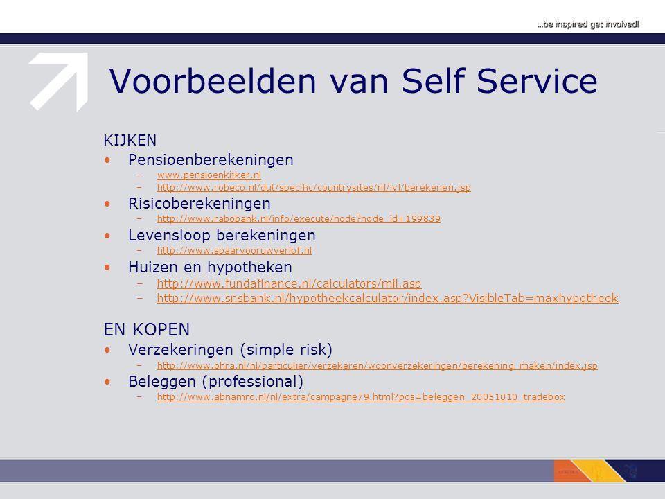 Voorbeelden van Self Service KIJKEN Pensioenberekeningen –www.pensioenkijker.nlwww.pensioenkijker.nl –http://www.robeco.nl/dut/specific/countrysites/nl/ivl/berekenen.jsphttp://www.robeco.nl/dut/specific/countrysites/nl/ivl/berekenen.jsp Risicoberekeningen –http://www.rabobank.nl/info/execute/node node_id=199839http://www.rabobank.nl/info/execute/node node_id=199839 Levensloop berekeningen –http://www.spaarvooruwverlof.nlhttp://www.spaarvooruwverlof.nl Huizen en hypotheken –http://www.fundafinance.nl/calculators/mli.asphttp://www.fundafinance.nl/calculators/mli.asp –http://www.snsbank.nl/hypotheekcalculator/index.asp VisibleTab=maxhypotheekhttp://www.snsbank.nl/hypotheekcalculator/index.asp VisibleTab=maxhypotheek EN KOPEN Verzekeringen (simple risk) –http://www.ohra.nl/nl/particulier/verzekeren/woonverzekeringen/berekening_maken/index.jsphttp://www.ohra.nl/nl/particulier/verzekeren/woonverzekeringen/berekening_maken/index.jsp Beleggen (professional) –http://www.abnamro.nl/nl/extra/campagne79.html pos=beleggen_20051010_tradeboxhttp://www.abnamro.nl/nl/extra/campagne79.html pos=beleggen_20051010_tradebox