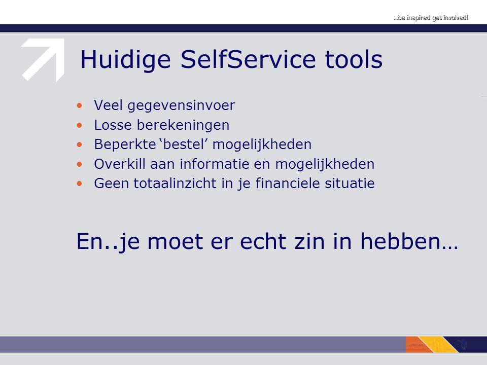 Huidige SelfService tools Veel gegevensinvoer Losse berekeningen Beperkte 'bestel' mogelijkheden Overkill aan informatie en mogelijkheden Geen totaalinzicht in je financiele situatie En..je moet er echt zin in hebben…