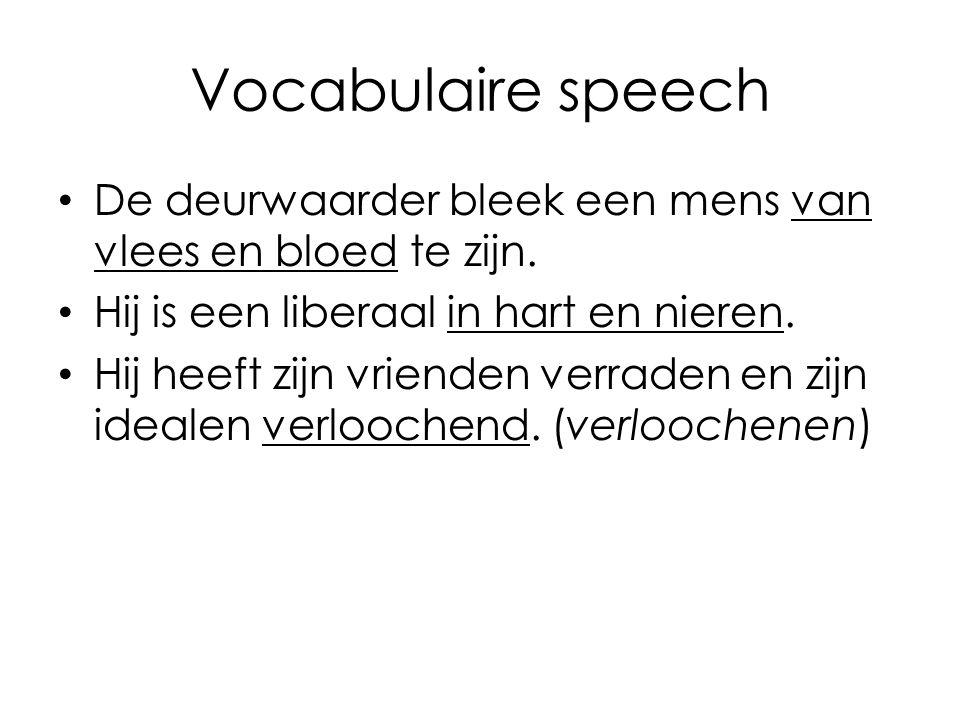 Vocabulaire speech De deurwaarder bleek een mens van vlees en bloed te zijn. Hij is een liberaal in hart en nieren. Hij heeft zijn vrienden verraden e