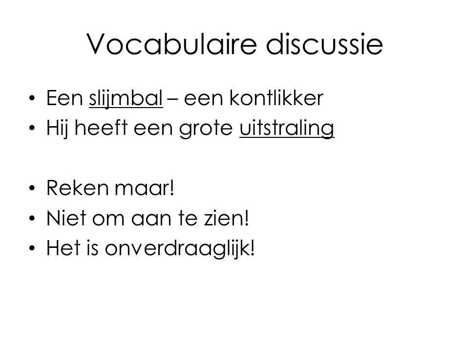 Vocabulaire discussie Een slijmbal – een kontlikker Hij heeft een grote uitstraling Reken maar! Niet om aan te zien! Het is onverdraaglijk!