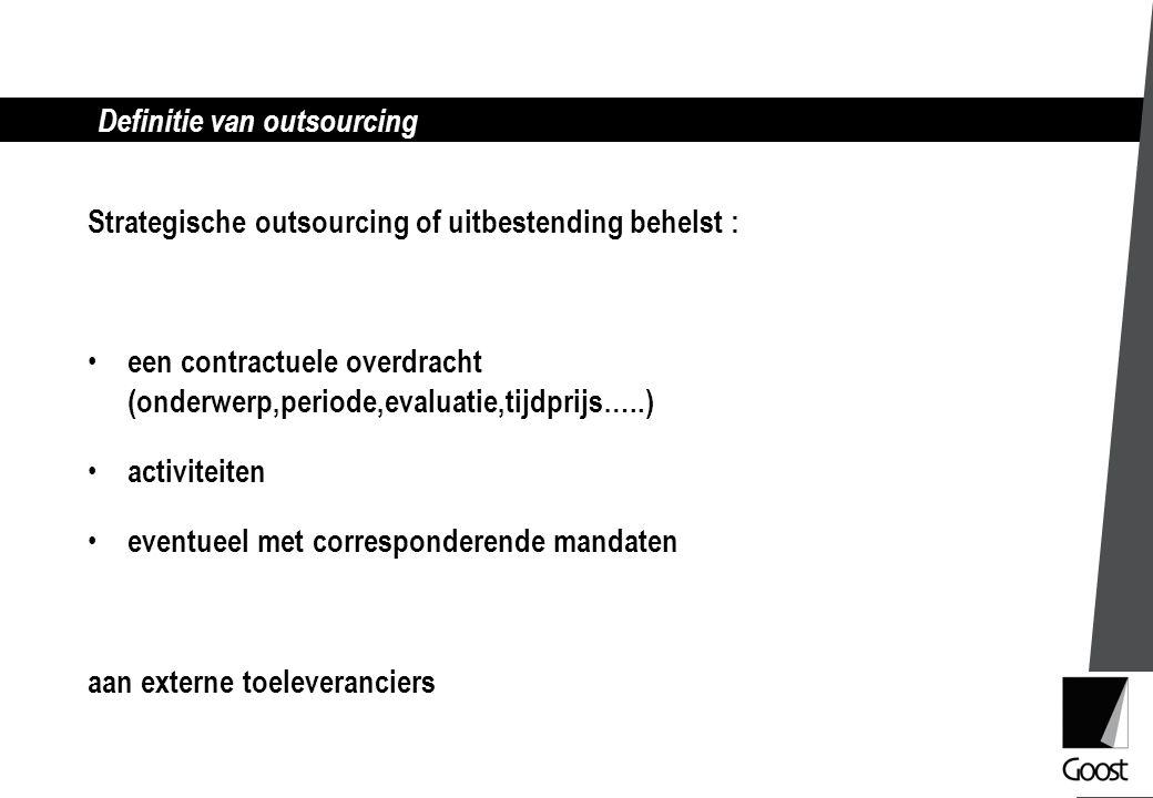 Definitie van outsourcing Strategische outsourcing of uitbestending behelst : een contractuele overdracht (onderwerp,periode,evaluatie,tijdprijs…..) activiteiten eventueel met corresponderende mandaten aan externe toeleveranciers