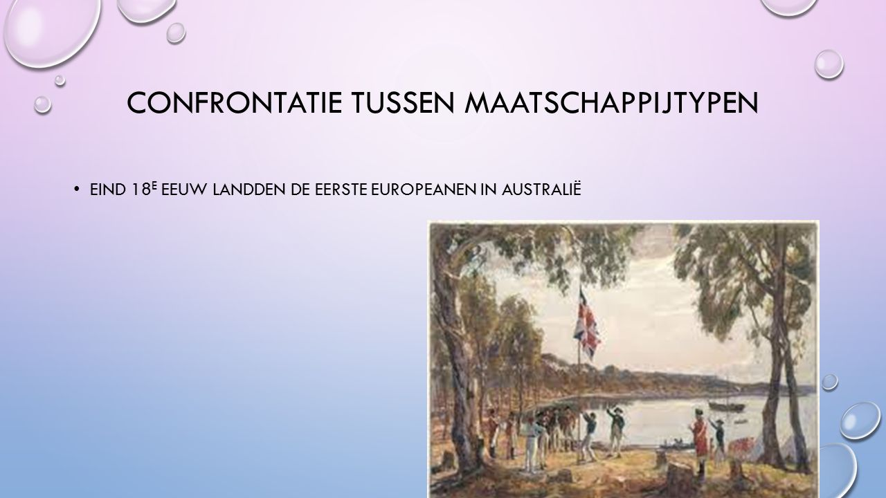 CONFRONTATIE TUSSEN MAATSCHAPPIJTYPEN EIND 18 E EEUW LANDDEN DE EERSTE EUROPEANEN IN AUSTRALIË