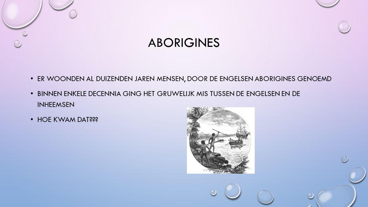 ABORIGINES ER WOONDEN AL DUIZENDEN JAREN MENSEN, DOOR DE ENGELSEN ABORIGINES GENOEMD BINNEN ENKELE DECENNIA GING HET GRUWELIJK MIS TUSSEN DE ENGELSEN