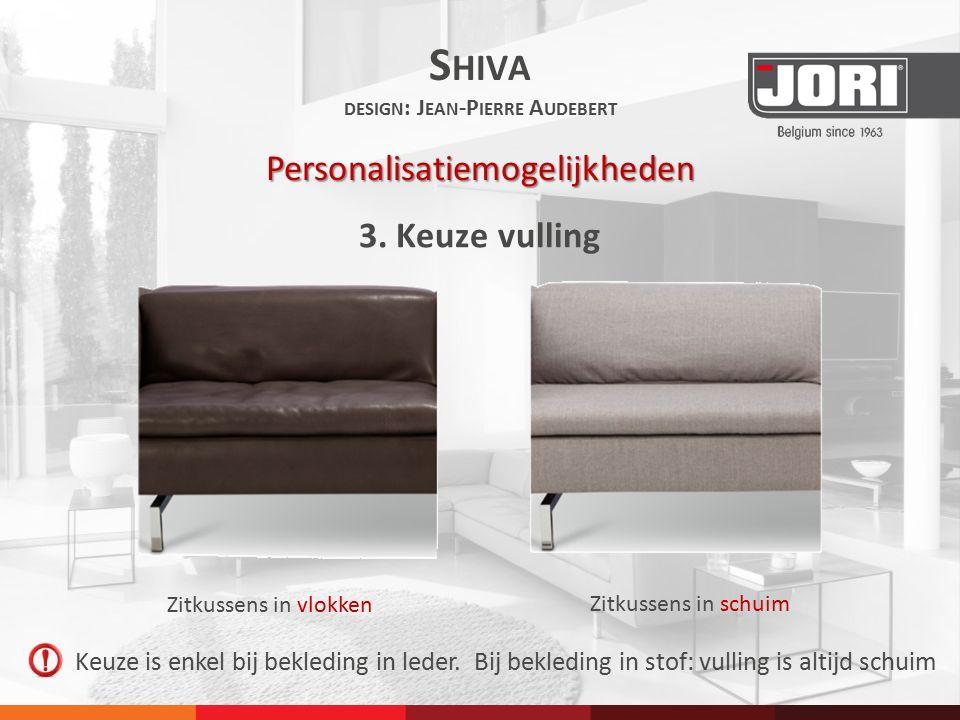 3. Keuze vulling S HIVA DESIGN : J EAN -P IERRE A UDEBERT Personalisatiemogelijkheden Keuze is enkel bij bekleding in leder. Bij bekleding in stof: vu