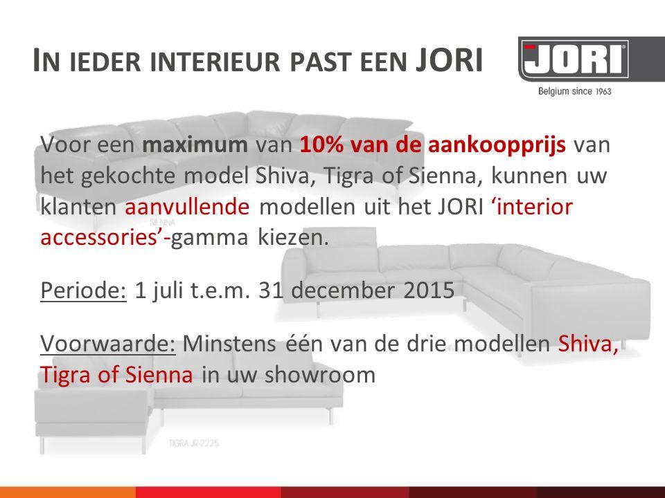 I N IEDER INTERIEUR PAST EEN JORI Voor een maximum van 10% van de aankoopprijs van het gekochte model Shiva, Tigra of Sienna, kunnen uw klanten aanvullende modellen uit het JORI 'interior accessories'-gamma kiezen.