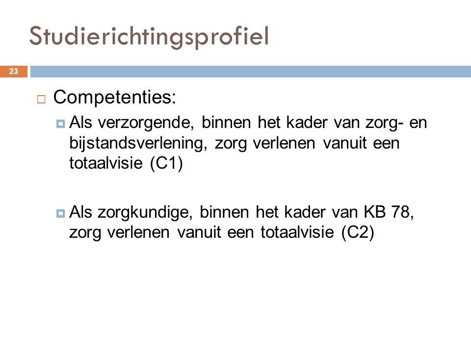Studierichtingsprofiel 23  Competenties:  Als verzorgende, binnen het kader van zorg- en bijstandsverlening, zorg verlenen vanuit een totaalvisie (C1)  Als zorgkundige, binnen het kader van KB 78, zorg verlenen vanuit een totaalvisie (C2)