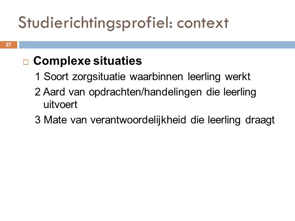 Studierichtingsprofiel: context 27  Complexe situaties 1 Soort zorgsituatie waarbinnen leerling werkt 2 Aard van opdrachten/handelingen die leerling uitvoert 3 Mate van verantwoordelijkheid die leerling draagt
