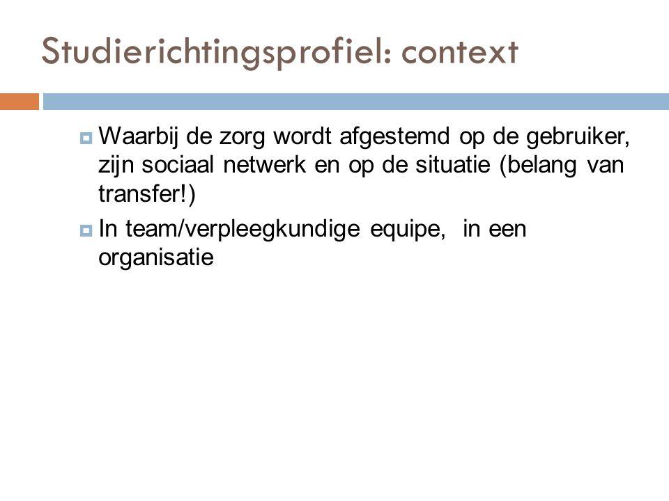 Studierichtingsprofiel: context  Waarbij de zorg wordt afgestemd op de gebruiker, zijn sociaal netwerk en op de situatie (belang van transfer!)  In team/verpleegkundige equipe, in een organisatie