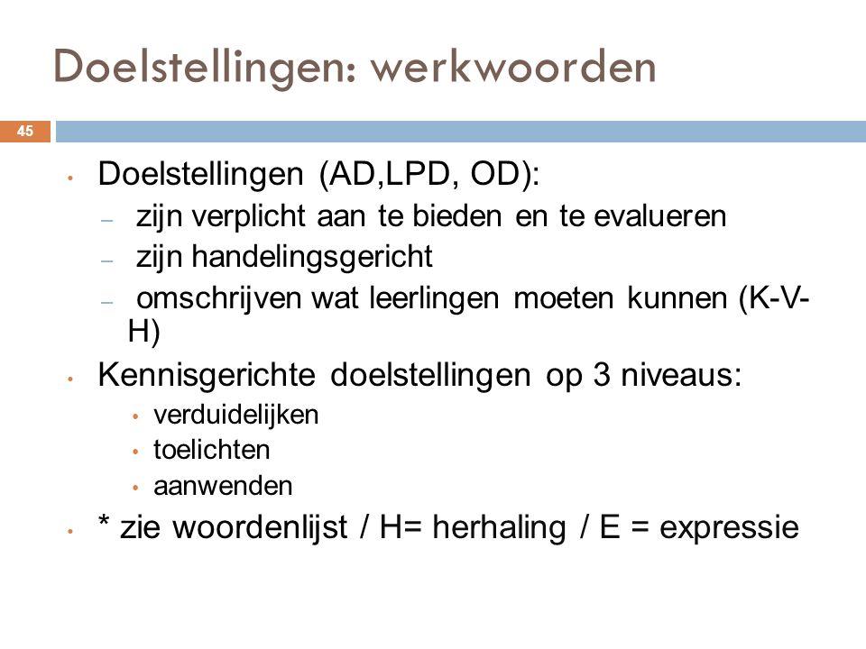 Doelstellingen: werkwoorden 45 Doelstellingen (AD,LPD, OD): – zijn verplicht aan te bieden en te evalueren – zijn handelingsgericht – omschrijven wat leerlingen moeten kunnen (K-V- H) Kennisgerichte doelstellingen op 3 niveaus: verduidelijken toelichten aanwenden * zie woordenlijst / H= herhaling / E = expressie