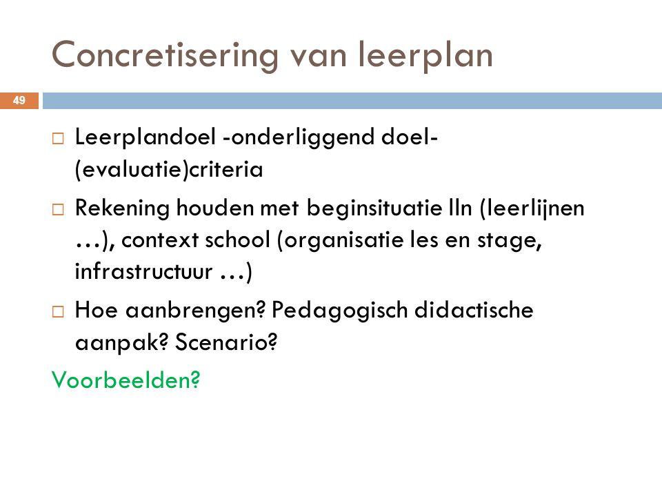 Concretisering van leerplan 49  Leerplandoel -onderliggend doel- (evaluatie)criteria  Rekening houden met beginsituatie lln (leerlijnen …), context school (organisatie les en stage, infrastructuur …)  Hoe aanbrengen.