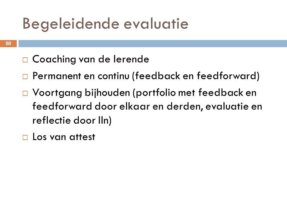 Begeleidende evaluatie  Coaching van de lerende  Permanent en continu (feedback en feedforward)  Voortgang bijhouden (portfolio met feedback en feedforward door elkaar en derden, evaluatie en reflectie door lln)  Los van attest 50