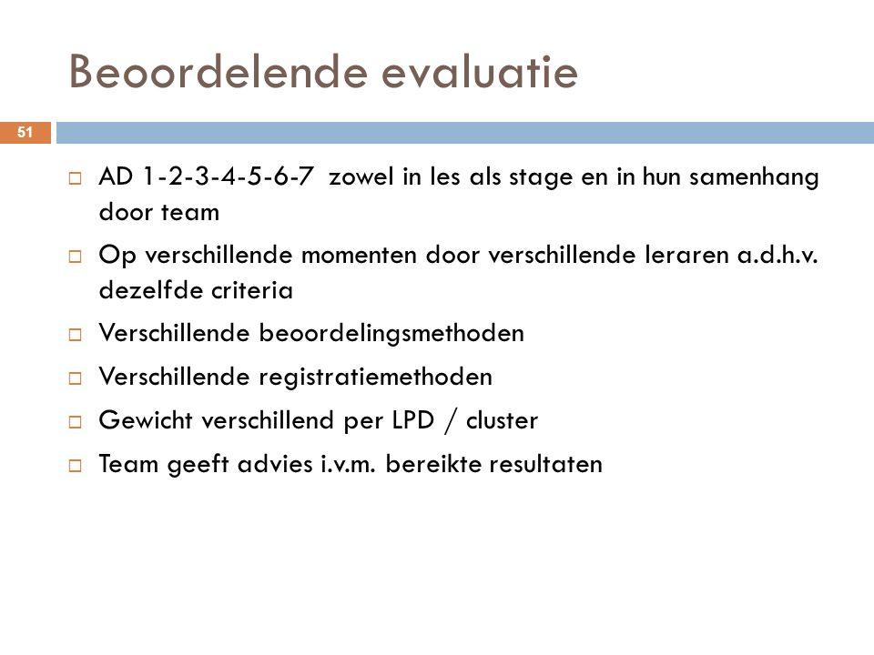 Beoordelende evaluatie  AD 1-2-3-4-5-6-7 zowel in les als stage en in hun samenhang door team  Op verschillende momenten door verschillende leraren a.d.h.v.