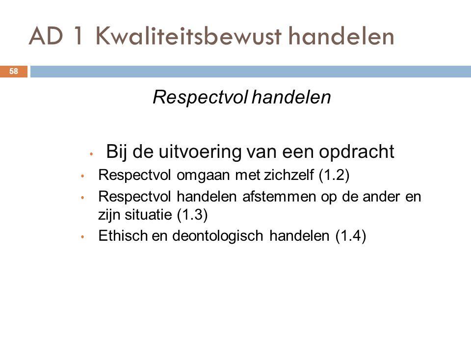 AD 1 Kwaliteitsbewust handelen 58 Respectvol handelen Bij de uitvoering van een opdracht Respectvol omgaan met zichzelf (1.2) Respectvol handelen afstemmen op de ander en zijn situatie (1.3) Ethisch en deontologisch handelen (1.4)