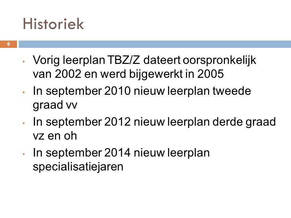 Historiek 6 Vorig leerplan TBZ/Z dateert oorspronkelijk van 2002 en werd bijgewerkt in 2005 In september 2010 nieuw leerplan tweede graad vv In september 2012 nieuw leerplan derde graad vz en oh In september 2014 nieuw leerplan specialisatiejaren