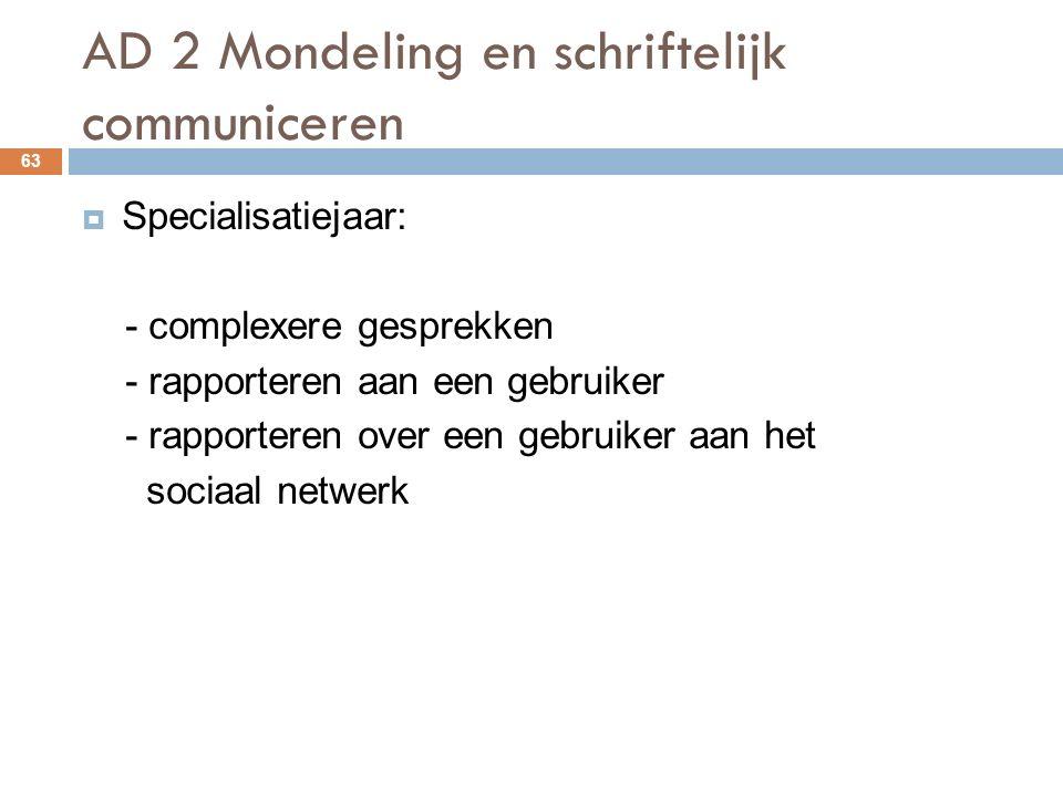 AD 2 Mondeling en schriftelijk communiceren 63  Specialisatiejaar: - complexere gesprekken - rapporteren aan een gebruiker - rapporteren over een gebruiker aan het sociaal netwerk
