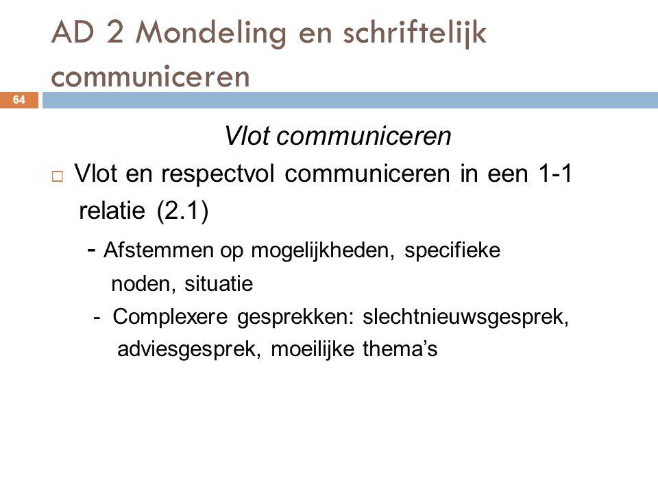 AD 2 Mondeling en schriftelijk communiceren 64 Vlot communiceren  Vlot en respectvol communiceren in een 1-1 relatie (2.1) - Afstemmen op mogelijkheden, specifieke noden, situatie - Complexere gesprekken: slechtnieuwsgesprek, adviesgesprek, moeilijke thema's