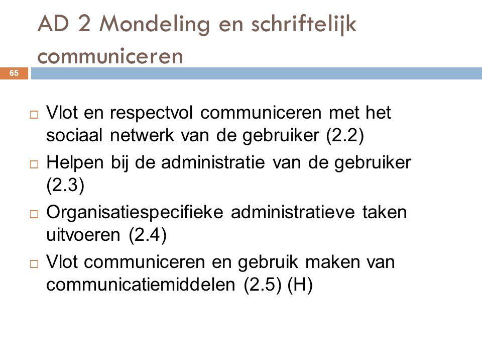 AD 2 Mondeling en schriftelijk communiceren 65  Vlot en respectvol communiceren met het sociaal netwerk van de gebruiker (2.2)  Helpen bij de administratie van de gebruiker (2.3)  Organisatiespecifieke administratieve taken uitvoeren (2.4)  Vlot communiceren en gebruik maken van communicatiemiddelen (2.5) (H)