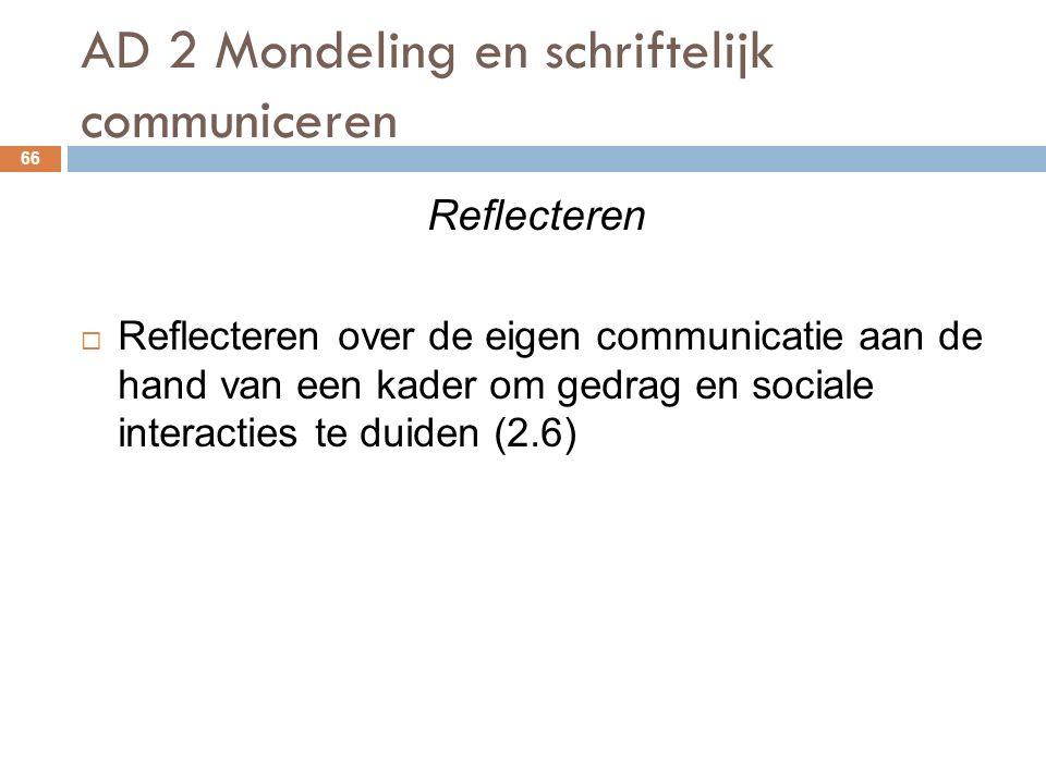 AD 2 Mondeling en schriftelijk communiceren 66 Reflecteren  Reflecteren over de eigen communicatie aan de hand van een kader om gedrag en sociale interacties te duiden (2.6)