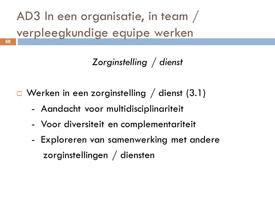 AD3 In een organisatie, in team / verpleegkundige equipe werken 68 Zorginstelling / dienst  Werken in een zorginstelling / dienst (3.1) - Aandacht voor multidisciplinariteit - Voor diversiteit en complementariteit - Exploreren van samenwerking met andere zorginstellingen / diensten
