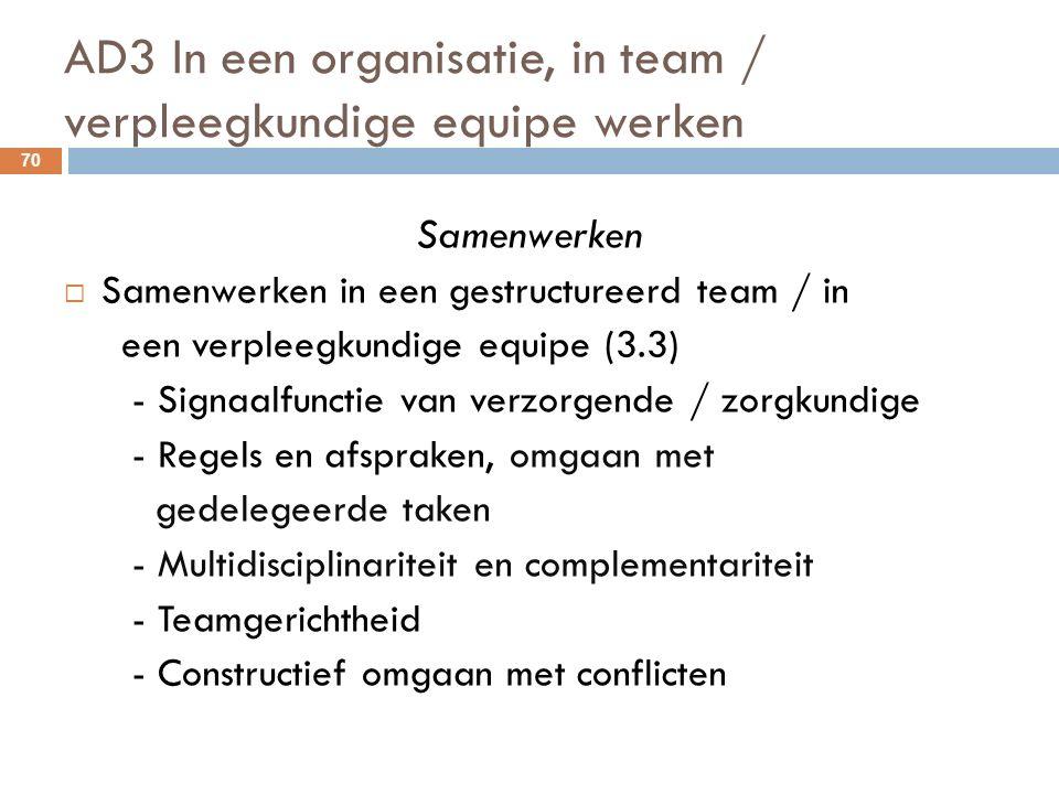 AD3 In een organisatie, in team / verpleegkundige equipe werken 70 Samenwerken  Samenwerken in een gestructureerd team / in een verpleegkundige equipe (3.3) - Signaalfunctie van verzorgende / zorgkundige - Regels en afspraken, omgaan met gedelegeerde taken - Multidisciplinariteit en complementariteit - Teamgerichtheid - Constructief omgaan met conflicten