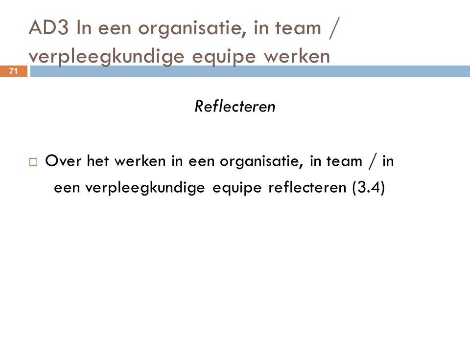 AD3 In een organisatie, in team / verpleegkundige equipe werken 71 Reflecteren  Over het werken in een organisatie, in team / in een verpleegkundige equipe reflecteren (3.4)