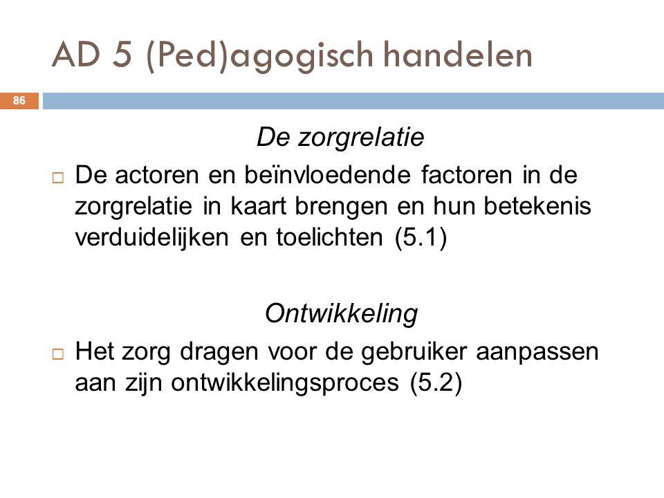 AD 5 (Ped)agogisch handelen 86 De zorgrelatie  De actoren en beïnvloedende factoren in de zorgrelatie in kaart brengen en hun betekenis verduidelijken en toelichten (5.1) Ontwikkeling  Het zorg dragen voor de gebruiker aanpassen aan zijn ontwikkelingsproces (5.2)