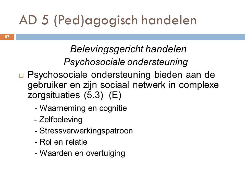 AD 5 (Ped)agogisch handelen 87 Belevingsgericht handelen Psychosociale ondersteuning  Psychosociale ondersteuning bieden aan de gebruiker en zijn sociaal netwerk in complexe zorgsituaties (5.3) (E) - Waarneming en cognitie - Zelfbeleving - Stressverwerkingspatroon - Rol en relatie - Waarden en overtuiging