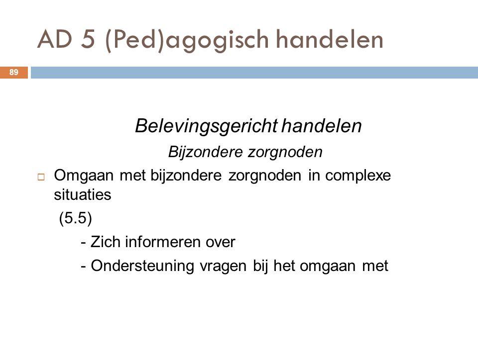 AD 5 (Ped)agogisch handelen 89 Belevingsgericht handelen Bijzondere zorgnoden  Omgaan met bijzondere zorgnoden in complexe situaties (5.5) - Zich informeren over - Ondersteuning vragen bij het omgaan met