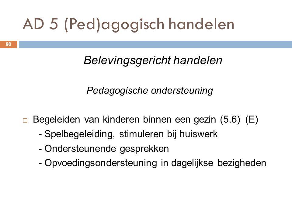 AD 5 (Ped)agogisch handelen 90 Belevingsgericht handelen Pedagogische ondersteuning  Begeleiden van kinderen binnen een gezin (5.6) (E) - Spelbegeleiding, stimuleren bij huiswerk - Ondersteunende gesprekken - Opvoedingsondersteuning in dagelijkse bezigheden