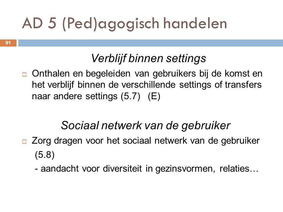 AD 5 (Ped)agogisch handelen 91 Verblijf binnen settings  Onthalen en begeleiden van gebruikers bij de komst en het verblijf binnen de verschillende settings of transfers naar andere settings (5.7) (E) Sociaal netwerk van de gebruiker  Zorg dragen voor het sociaal netwerk van de gebruiker (5.8) - aandacht voor diversiteit in gezinsvormen, relaties…