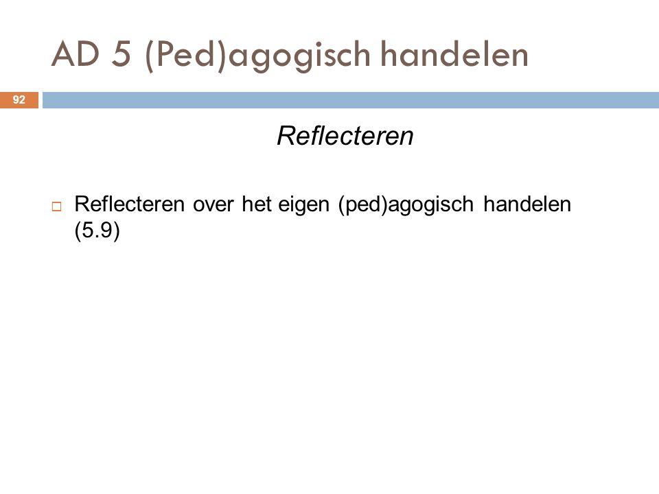 AD 5 (Ped)agogisch handelen 92 Reflecteren  Reflecteren over het eigen (ped)agogisch handelen (5.9)