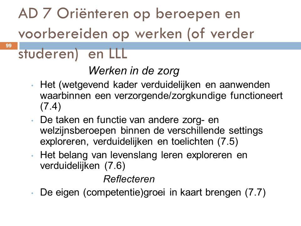 AD 7 Oriënteren op beroepen en voorbereiden op werken (of verder studeren) en LLL 99 Werken in de zorg Het (wetgevend kader verduidelijken en aanwenden waarbinnen een verzorgende/zorgkundige functioneert (7.4) De taken en functie van andere zorg- en welzijnsberoepen binnen de verschillende settings exploreren, verduidelijken en toelichten (7.5) Het belang van levenslang leren exploreren en verduidelijken (7.6) Reflecteren De eigen (competentie)groei in kaart brengen (7.7)