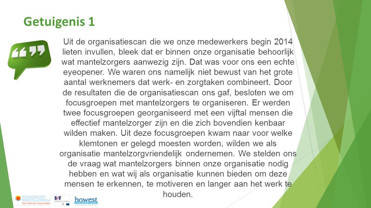 Getuigenis 1 Uit de organisatiescan die we onze medewerkers begin 2014 lieten invullen, bleek dat er binnen onze organisatie behoorlijk wat mantelzorgers aanwezig zijn.