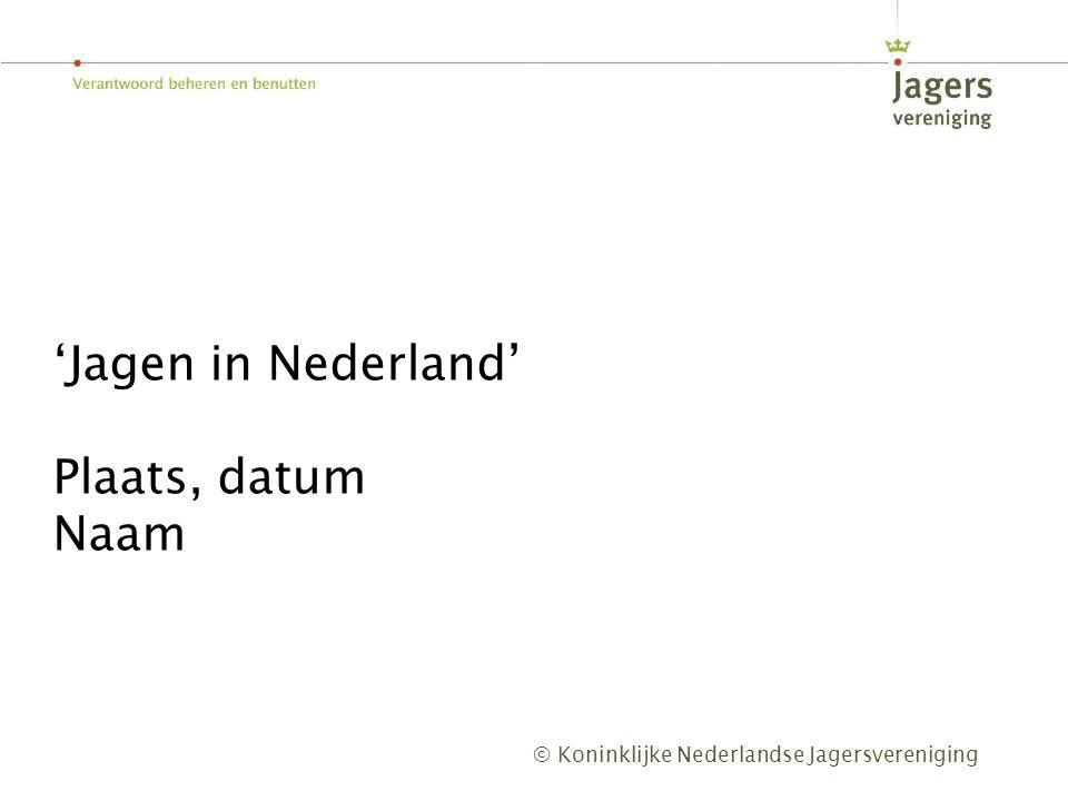 © Koninklijke Nederlandse Jagersvereniging 'Jagen in Nederland' Plaats, datum Naam