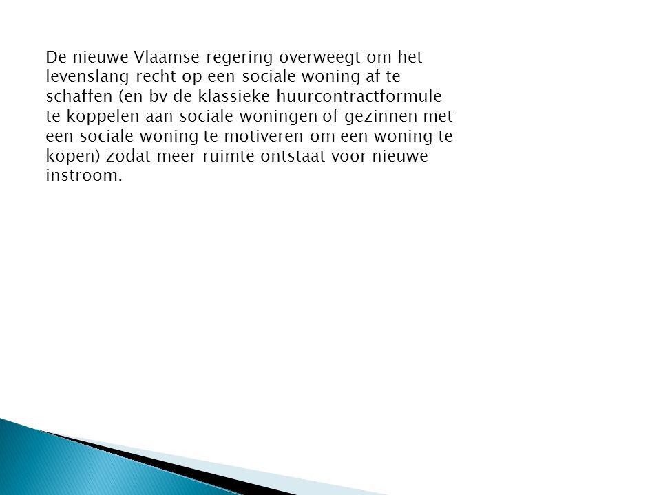 De nieuwe Vlaamse regering overweegt om het levenslang recht op een sociale woning af te schaffen (en bv de klassieke huurcontractformule te koppelen aan sociale woningen of gezinnen met een sociale woning te motiveren om een woning te kopen) zodat meer ruimte ontstaat voor nieuwe instroom.