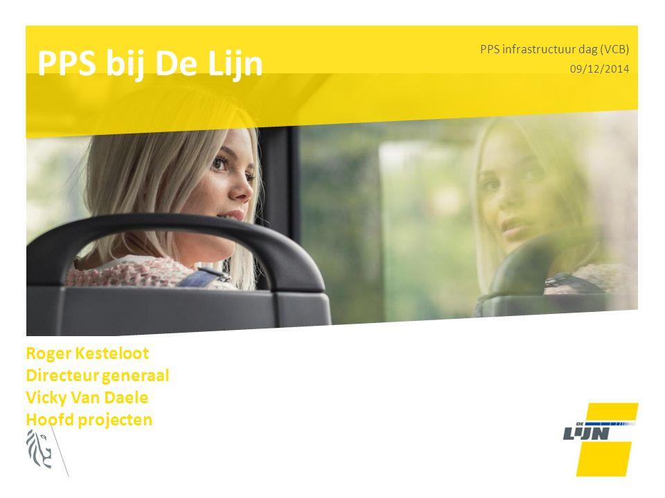 PPS bij De Lijn PPS infrastructuur dag (VCB) 09/12/2014 Roger Kesteloot Directeur generaal Vicky Van Daele Hoofd projecten