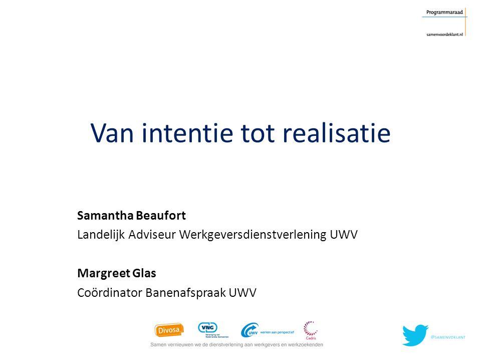 Van intentie tot realisatie Samantha Beaufort Landelijk Adviseur Werkgeversdienstverlening UWV Margreet Glas Coördinator Banenafspraak UWV