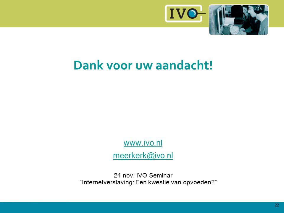"""22 Dank voor uw aandacht! www.ivo.nl meerkerk@ivo.nl 24 nov. IVO Seminar """"Internetverslaving: Een kwestie van opvoeden?"""""""