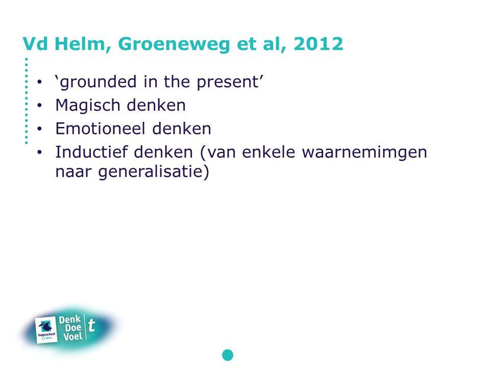 'grounded in the present' Magisch denken Emotioneel denken Inductief denken (van enkele waarnemimgen naar generalisatie) Vd Helm, Groeneweg et al, 2012