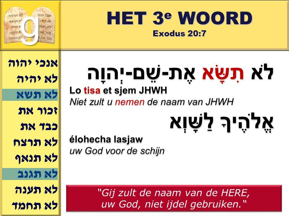 Gerard J.Wijtsma HET 3 e WOORD Exodus 20:7 Gij zult de naam van de HERE, uw God, niet ijdel gebruiken. Gij zult de naam van de HERE, uw God, niet ijdel gebruiken.